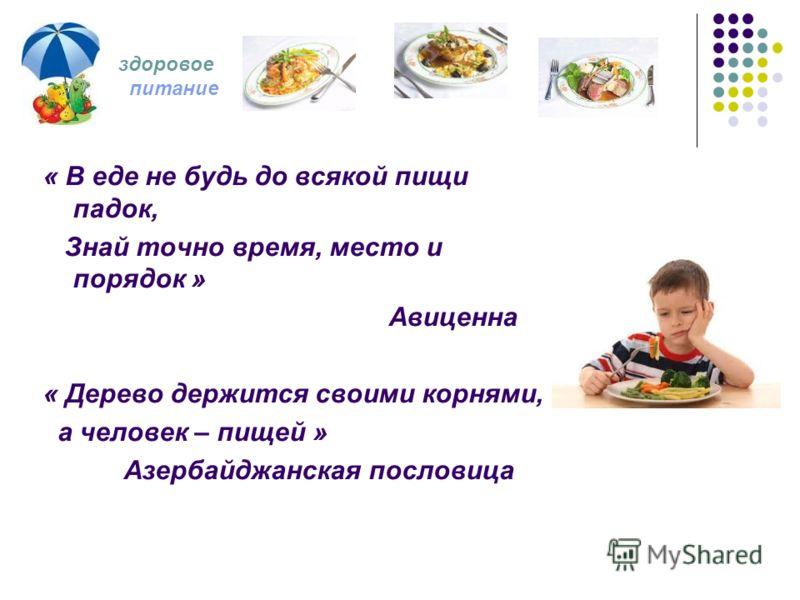 « В еде не будь до всякой пищи падок, Знай точно время, место и порядок » Авиценна « Дерево держится своими корнями, а человек – пищей » Азербайджанская пословица здоровое питание