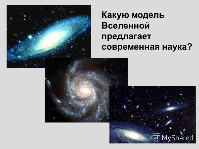 Какую модель Вселенной предлагает современная наука?