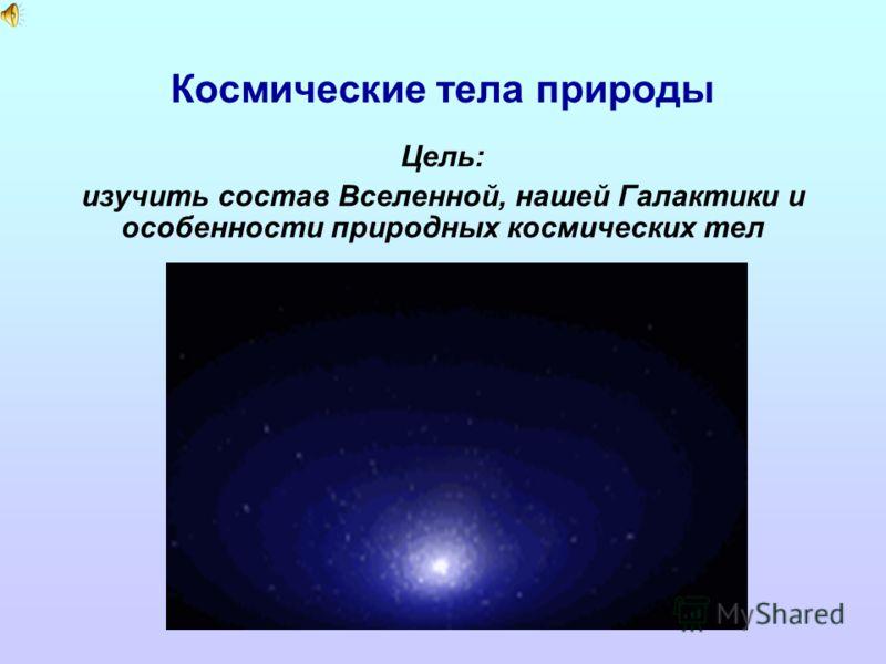 Космические тела природы Цель: изучить состав Вселенной, нашей Галактики и особенности природных космических тел