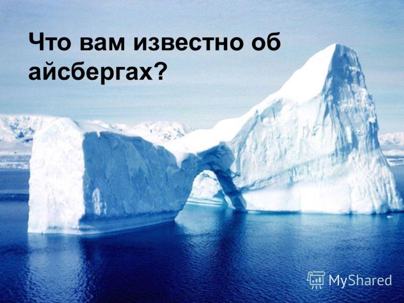Что вам известно об айсбергах?