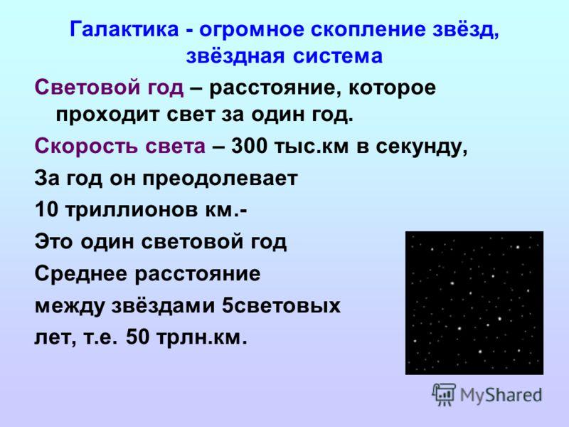 Галактика - огромное скопление звёзд, звёздная система Световой год – расстояние, которое проходит свет за один год. Скорость света – 300 тыс.км в секунду, За год он преодолевает 10 триллионов км.- Это один световой год Среднее расстояние между звёзд