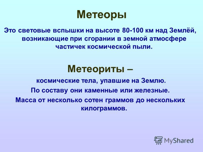 Метеоры Это световые вспышки на высоте 80-100 км над Землёй, возникающие при сгорании в земной атмосфере частичек космической пыли. Метеориты – космические тела, упавшие на Землю. По составу они каменные или железные. Масса от несколько сотен граммов