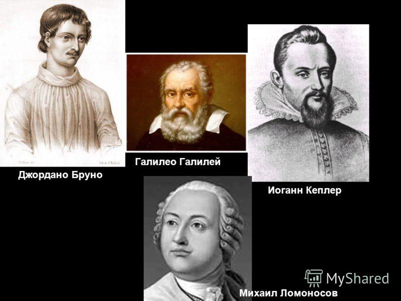Джордано Бруно Галилео Галилей Иоганн Кеплер Михаил Ломоносов