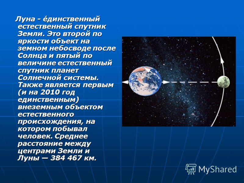 Луна - ́единственный естественный спутник Земли. Это второй по яркости объект на земном небосводе после Солнца и пятый по величине естественный спутник планет Солнечной системы. Также является первым (и на 2010 год единственным) внеземным объектом ес