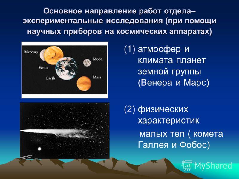 Основное направление работ отдела– экспериментальные исследования (при помощи научных приборов на космических аппаратах) (1) (1)атмосфер и климата планет земной группы (Венера и Марс) (2) (2)физических характеристик малых тел ( комета Галлея и Фобос)