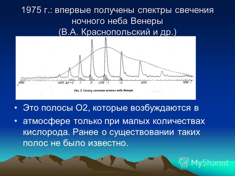 1975 г.: впервые получены спектры свечения ночного неба Венеры (В.А. Краснопольский и др.) Это полосы О2, которые возбуждаются в атмосфере только при малых количествах кислорода. Ранее о существовании таких полос не было известно.