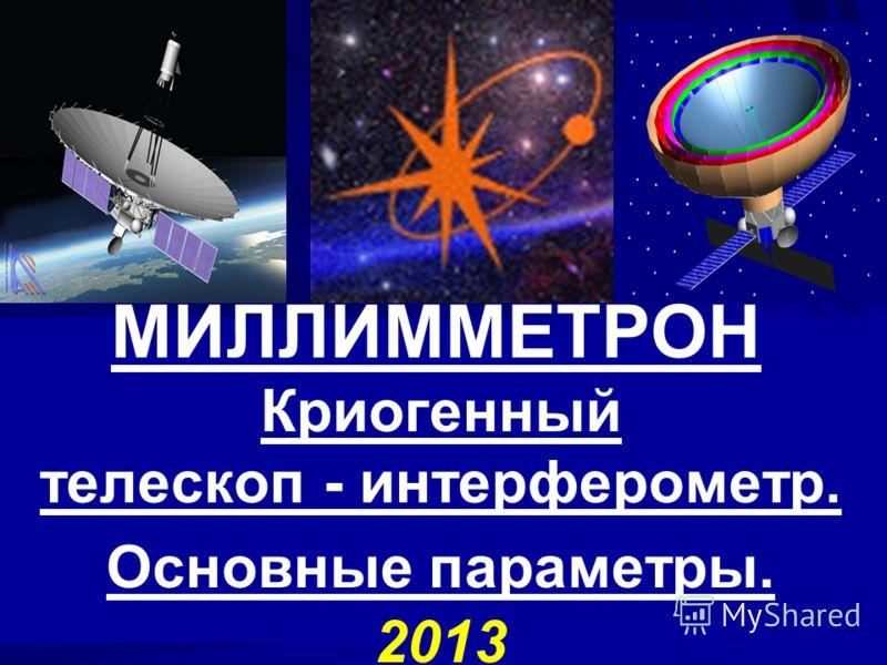 МИЛЛИММЕТРОН Криогенный телескоп - интерферометр. Основные параметры. 2013