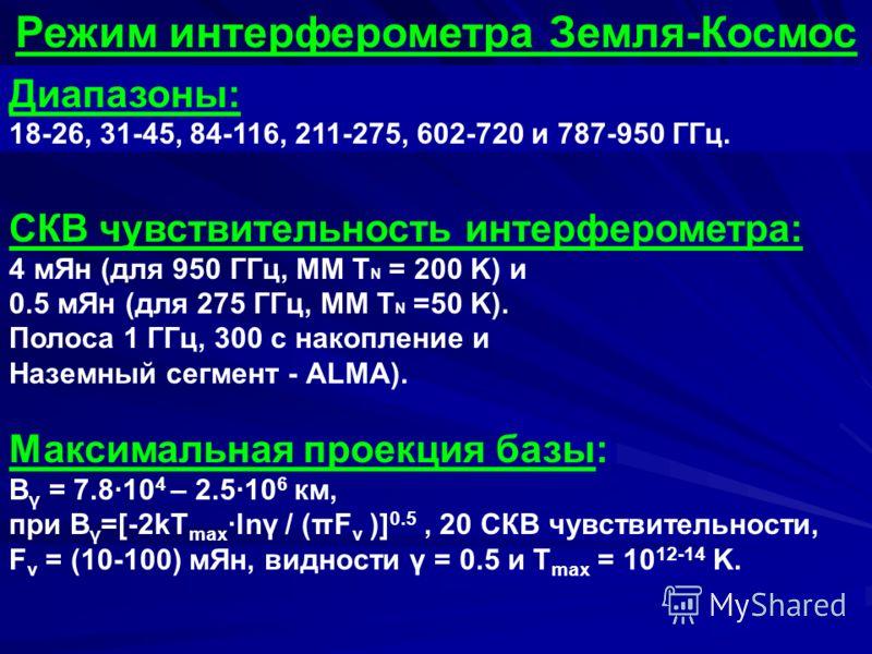 Режим интерферометра Земля-Космос Диапазоны: 18-26, 31-45, 84-116, 211-275, 602-720 и 787-950 ГГц. СКВ чувствительность интерферометра: 4 мЯн (для 950 ГГц, MM T N = 200 K) и 0.5 мЯн (для 275 ГГц, MM T N =50 K). Полоса 1 ГГц, 300 с накопление и Наземн