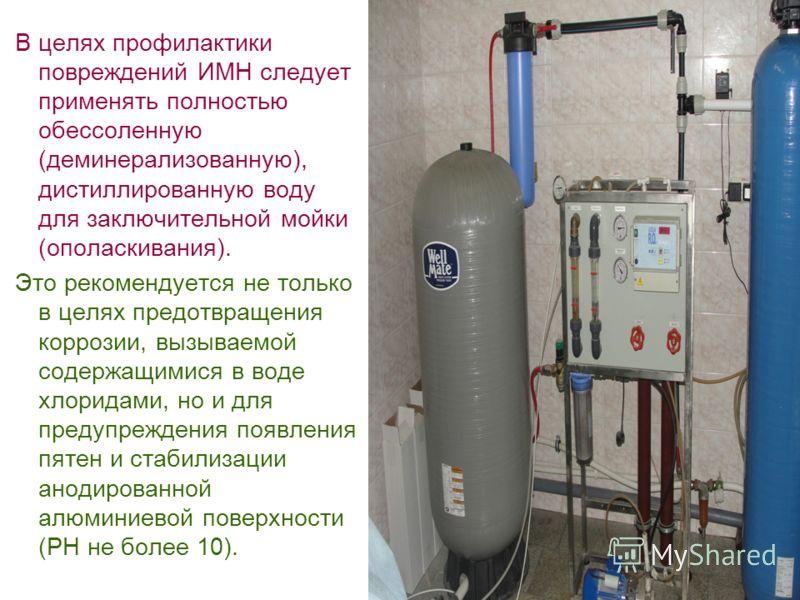 В целях профилактики повреждений ИМН следует применять полностью обессоленную (деминерализованную), дистиллированную воду для заключительной мойки (ополаскивания). Это рекомендуется не только в целях предотвращения коррозии, вызываемой содержащимися