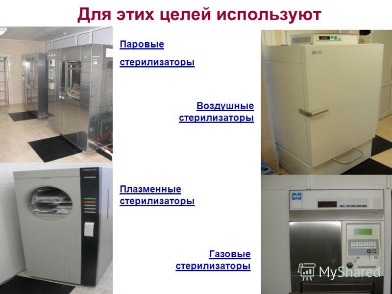 Для этих целей используют Паровые стерилизаторы Плазменные стерилизаторы Воздушные стерилизаторы Газовые стерилизаторы