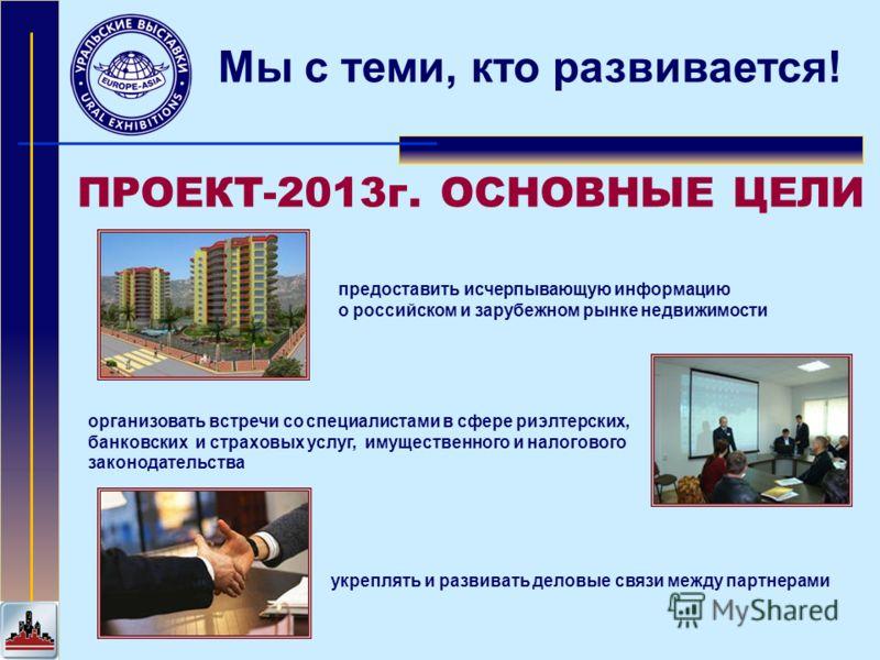 Мы с теми, кто развивается! ПРОЕКТ-2013г. ОСНОВНЫЕ ЦЕЛИ предоставить исчерпывающую информацию о российском и зарубежном рынке недвижимости укреплять и развивать деловые связи между партнерами организовать встречи со специалистами в сфере риэлтерских,