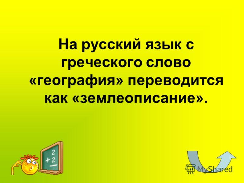 На русский язык с греческого слово «география» переводится как «землеописание».