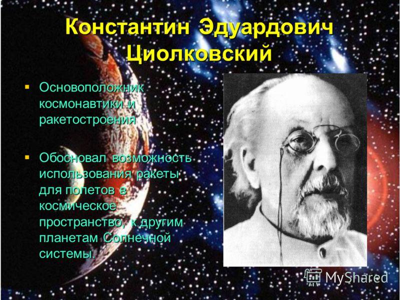 Константин Эдуардович Циолковский Основоположник космонавтики и ракетостроения Основоположник космонавтики и ракетостроения Обосновал возможность использования ракеты для полетов в космическое пространство, к другим планетам Солнечной системы. Обосно