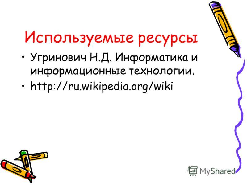 Используемые ресурсы Угринович Н.Д. Информатика и информационные технологии. http://ru.wikipedia.org/wiki