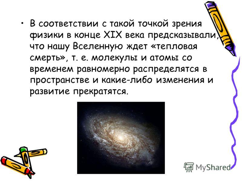В соответствии с такой точкой зрения физики в конце XIX века предсказывали, что нашу Вселенную ждет «тепловая смерть», т. е. молекулы и атомы со временем равномерно распределятся в пространстве и какие-либо изменения и развитие прекратятся.