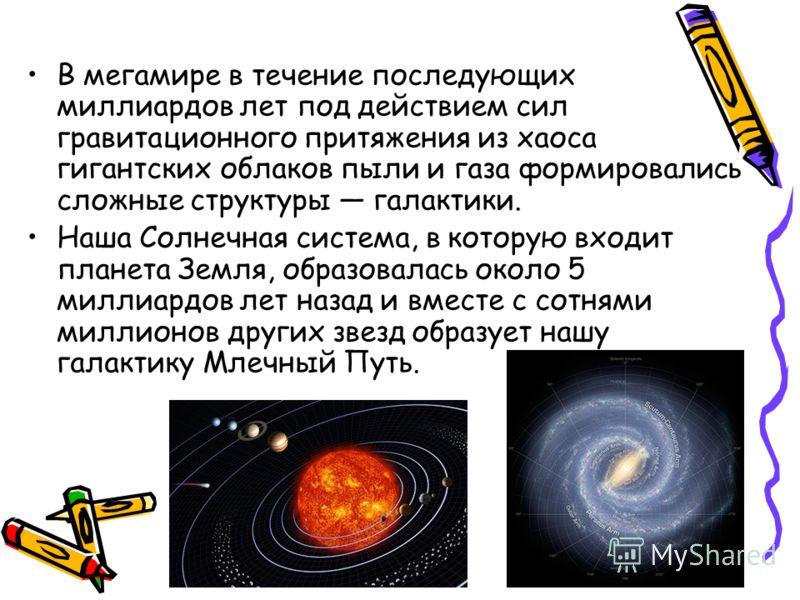 В мегамире в течение последующих миллиардов лет под действием сил гравитационного притяжения из хаоса гигантских облаков пыли и газа формировались сложные структуры галактики. Наша Солнечная система, в которую входит планета Земля, образовалась около
