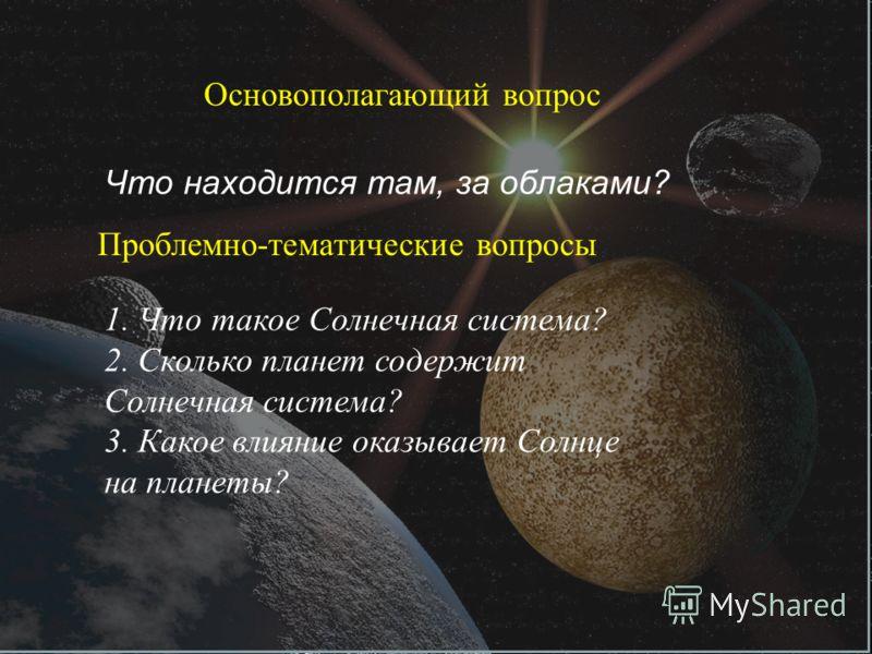 Основополагающий вопрос Что находится там, за облаками? Проблемно-тематические вопросы 1. Что такое Солнечная система? 2. Сколько планет содержит Солнечная система? 3. Какое влияние оказывает Солнце на планеты?
