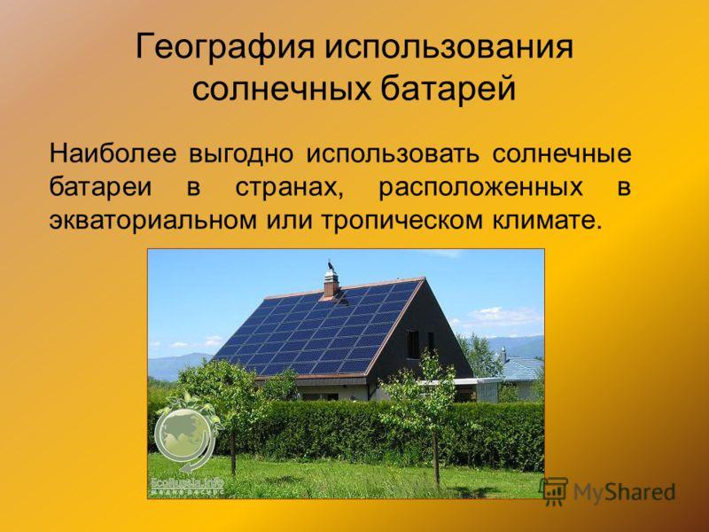 География использования солнечных батарей Наиболее выгодно использовать солнечные батареи в странах, расположенных в экваториальном или тропическом климате.