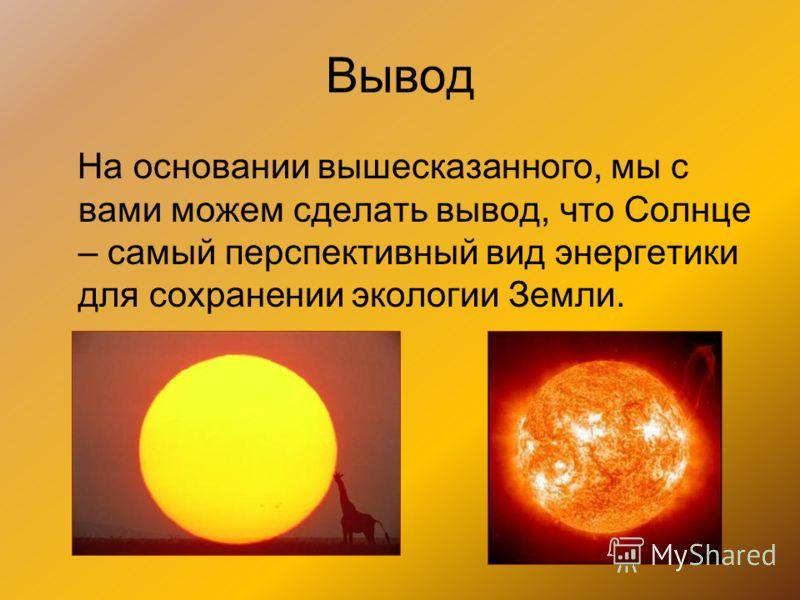 Вывод На основании вышесказанного, мы с вами можем сделать вывод, что Солнце – самый перспективный вид энергетики для сохранении экологии Земли.