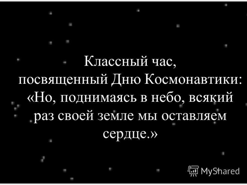 Классный час, посвященный Дню Космонавтики: «Но, поднимаясь в небо, всякий раз своей земле мы оставляем сердце.»