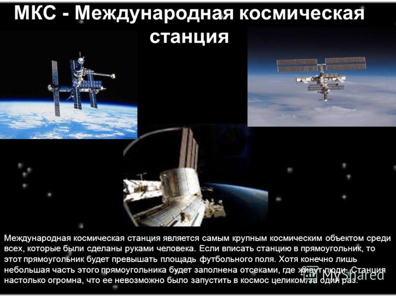 МКС - Международная космическая станция Международная космическая станция является самым крупным космическим объектом среди всех, которые были сделаны руками человека. Если вписать станцию в прямоугольник, то этот прямоугольник будет превышать площад