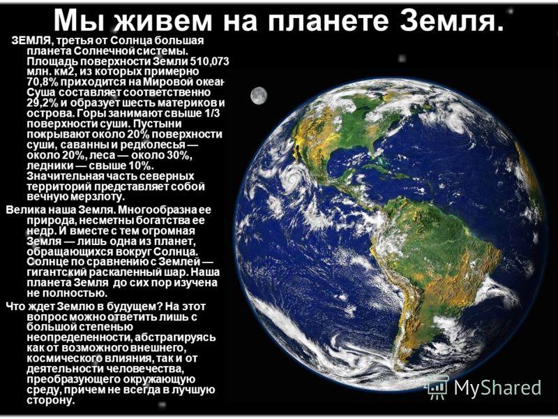 Мы живем на планете Земля. ЗЕМЛЯ, третья от Солнца большая планета Солнечной системы. Площадь поверхности Земли 510,073 млн. км2, из которых примерно 70,8% приходится на Мировой океан. Суша составляет соответственно 29,2% и образует шесть материков и