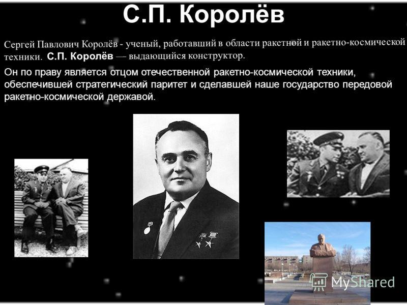 С.П. Королёв Cергей Павлович Королёв - ученый, работавший в области ракетной и ракетно-космической техники. С.П. Королёв выдающийся конструктор. Он по праву является отцом отечественной ракетно-космической техники, обеспечившей стратегический паритет