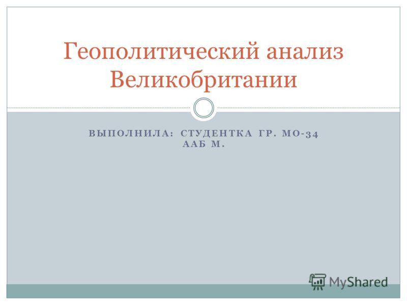 ВЫПОЛНИЛА: СТУДЕНТКА ГР. МО-34 ААБ М. Геополитический анализ Великобритании