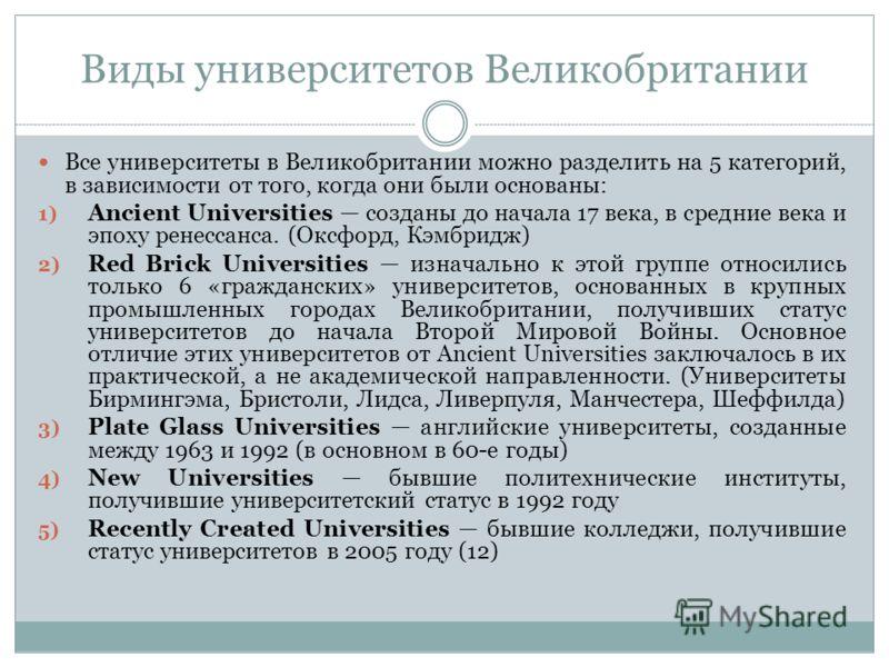 Виды университетов Великобритании Все университеты в Великобритании можно разделить на 5 категорий, в зависимости от того, когда они были основаны: 1) Ancient Universities созданы до начала 17 века, в средние века и эпоху ренессанса. (Оксфорд, Кэмбри