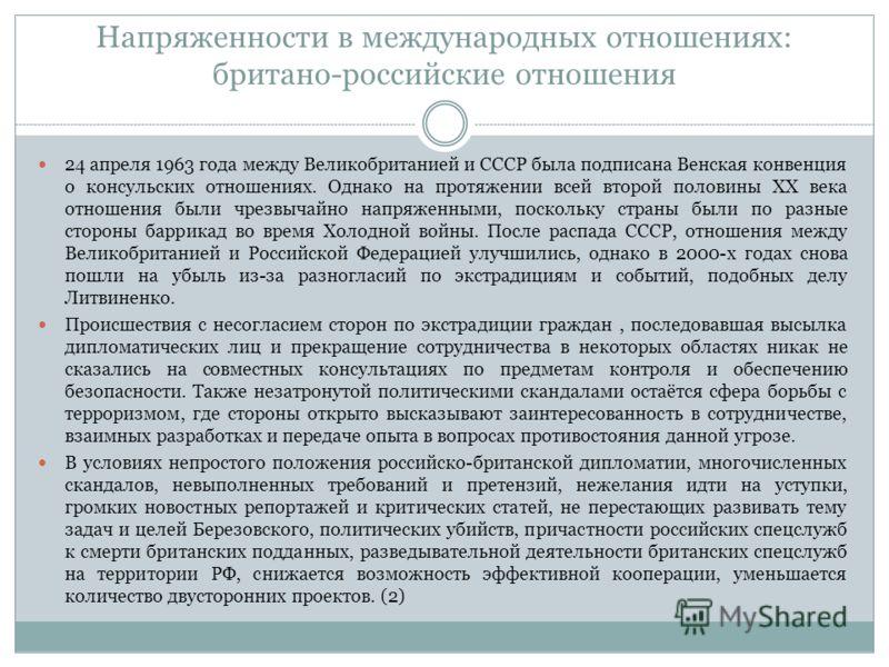 Напряженности в международных отношениях: британо-российские отношения 24 апреля 1963 года между Великобританией и СССР была подписана Венская конвенция о консульских отношениях. Однако на протяжении всей второй половины XX века отношения были чрезвы