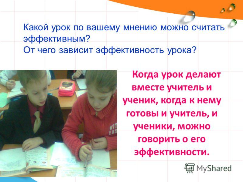 Когда урок делают вместе учитель и ученик, когда к нему готовы и учитель, и ученики, можно говорить о его эффективности. Какой урок по вашему мнению можно считать эффективным? От чего зависит эффективность урока?