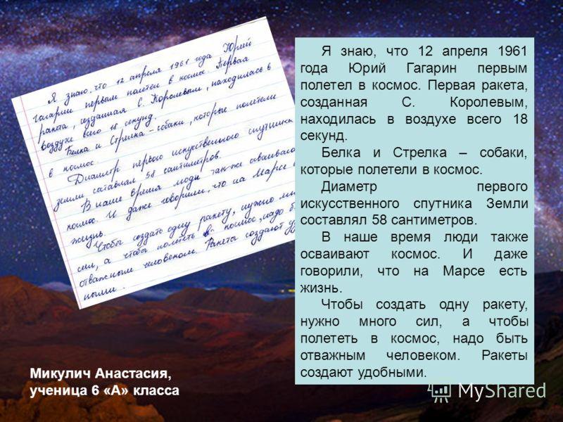 Я знаю, что 12 апреля 1961 года Юрий Гагарин первым полетел в космос. Первая ракета, созданная С. Королевым, находилась в воздухе всего 18 секунд. Белка и Стрелка – собаки, которые полетели в космос. Диаметр первого искусственного спутника Земли сост