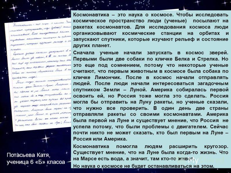 Космонавтика – это наука о космосе. Чтобы исследовать космическое пространство люди (ученые) посылают на ракетах космонавтов. Для исследования космоса люди организовывают космические станции на орбитах и запускают спутники, которые изучают рельеф и с