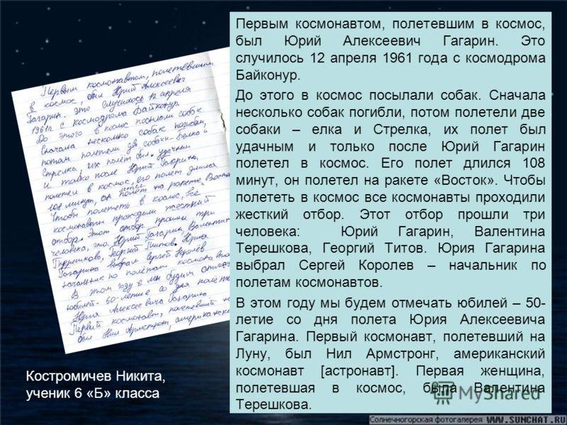Первым космонавтом, полетевшим в космос, был Юрий Алексеевич Гагарин. Это случилось 12 апреля 1961 года с космодрома Байконур. До этого в космос посылали собак. Сначала несколько собак погибли, потом полетели две собаки – елка и Стрелка, их полет был