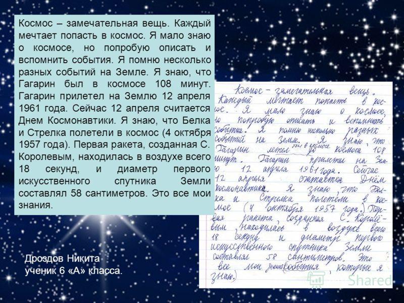 Космос – замечательная вещь. Каждый мечтает попасть в космос. Я мало знаю о космосе, но попробую описать и вспомнить события. Я помню несколько разных событий на Земле. Я знаю, что Гагарин был в космосе 108 минут. Гагарин прилетел на Землю 12 апреля