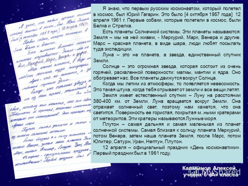 Я знаю, что первым русским космонавтом, который полетел в космос, был Юрий Гагарин. Это было [4 октября 1957 года] 12 апреля 1961 г. Первые собаки, которые полетели в космос, были Белка и Стрелка. Есть планеты Солнечной системы. Эти планеты называютс