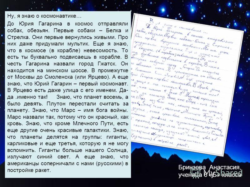 Бринзова Анастасия, ученица 6 «Б» класса Ну, я знаю о космонавтике… До Юрия Гагарина в космос отправляли собак, обезьян. Первые собаки – Белка и Стрелка. Они первые вернулись живыми. Про них даже придумали мультик. Еще я знаю, что в космосе (в корабл