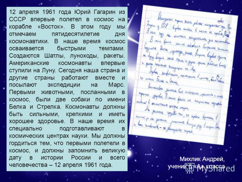 Михлик Андрей, ученик 6 «А» класса. 12 апреля 1961 года Юрий Гагарин из СССР впервые полетел в космос на корабле «Восток». В этом году мы отмечаем пятидесятилетие дня космонавтики. В наше время космос осваивается быстрыми темпами. Создаются Шатлы, лу