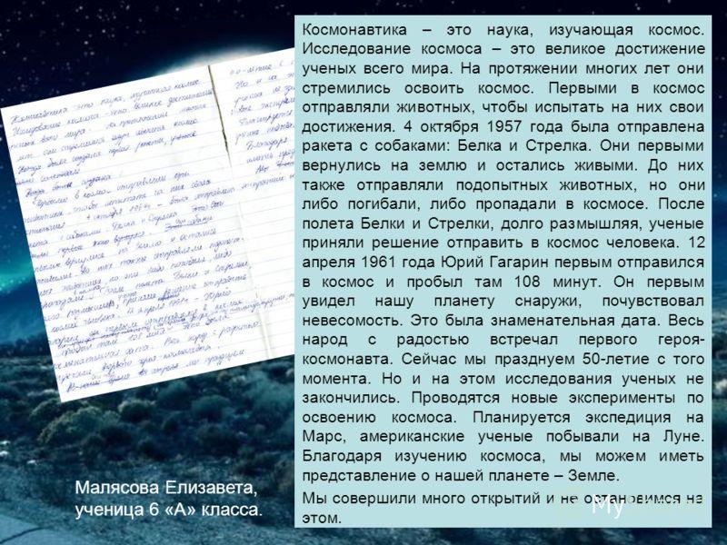 Малясова Елизавета, ученица 6 «А» класса. Космонавтика – это наука, изучающая космос. Исследование космоса – это великое достижение ученых всего мира. На протяжении многих лет они стремились освоить космос. Первыми в космос отправляли животных, чтобы