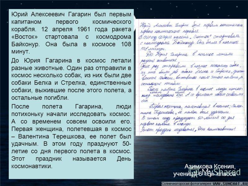 Юрий Алексеевич Гагарин был первым капитаном первого космического корабля. 12 апреля 1961 года ракета «Восток» стартовала с космодрома Байконур. Она была в космосе 108 минут. До Юрия Гагарина в космос летали разные животные. Один раз отправили в косм