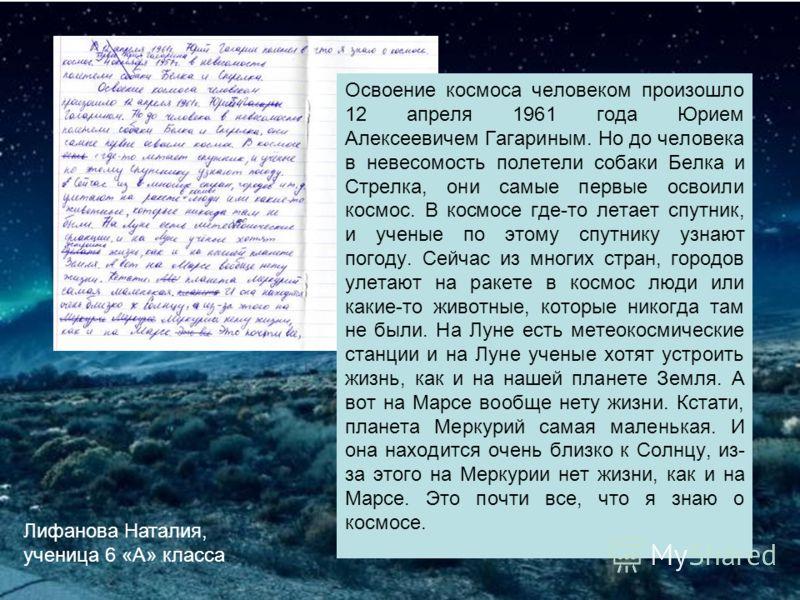 Лифанова Наталия, ученица 6 «А» класса. Освоение космоса человеком произошло 12 апреля 1961 года Юрием Алексеевичем Гагариным. Но до человека в невесомость полетели собаки Белка и Стрелка, они самые первые освоили космос. В космосе где-то летает спут