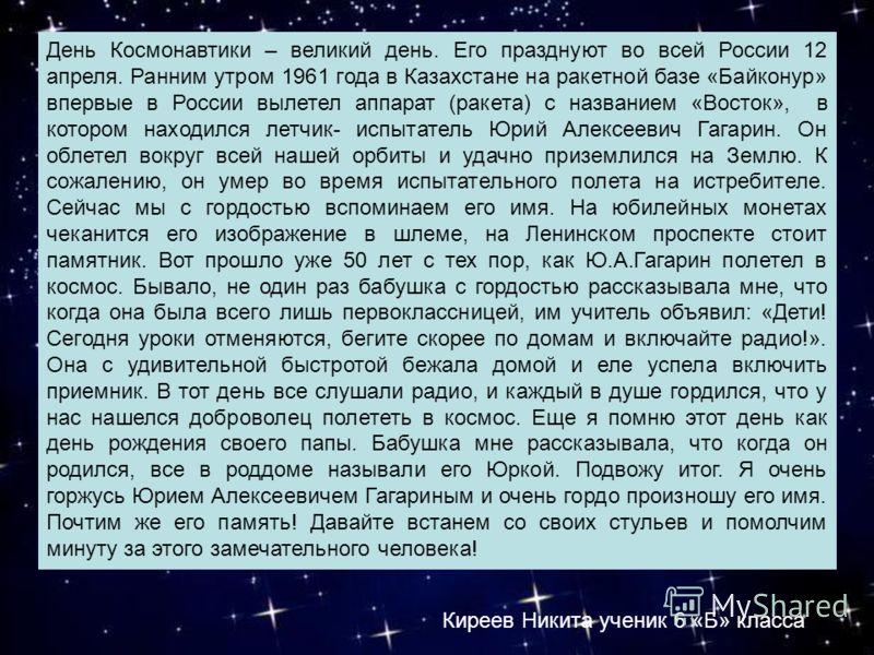 День Космонавтики – великий день. Его празднуют во всей России 12 апреля. Ранним утром 1961 года в Казахстане на ракетной базе «Байконур» впервые в России вылетел аппарат (ракета) с названием «Восток», в котором находился летчик- испытатель Юрий Алек
