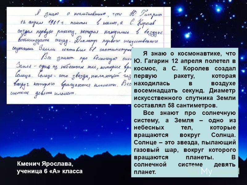 Я знаю о космонавтике, что Ю. Гагарин 12 апреля полетел в космос, а С. Королев создал первую ракету, которая находилась в воздухе восемнадцать секунд. Диаметр искусственного спутника Земли составлял 58 сантиметров. Все знают про солнечную систему, а