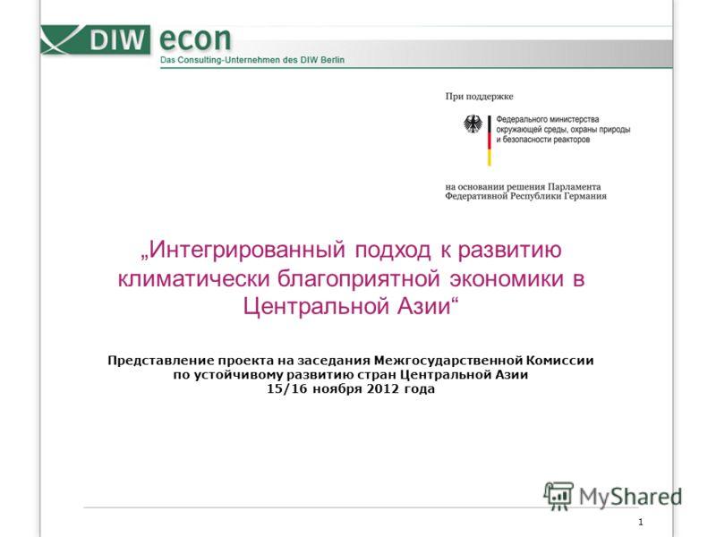 1 Интегрированный подход к развитию климатически благоприятной экономики в Центральной Азии Представление проекта на заседания Межгосударственной Комиссии по устойчивому развитию стран Центральной Азии 15/16 ноября 2012 года