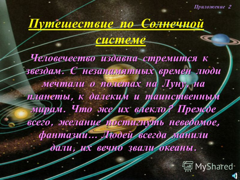 Приложение 2 Путешествие п о С олнечной системе Человечество издавна стремится к звездам. С незапамятных времен люди мечтали о полетах на Луну, на планеты, к далеким и таинственным мирам. Что же их влекло ? Прежде всего, желание постигнуть неведомое,