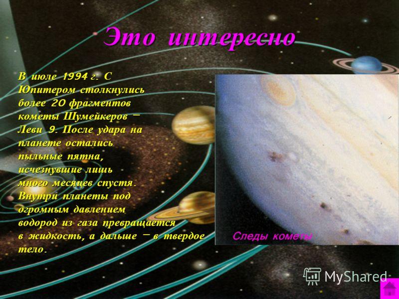 Это интересно В июле 1994 г. С Юпитером столкнулись более 20 фрагментов кометы Шумейкеров – Леви 9. После удара на планете остались пыльные пятна, исчезнувшие лишь много месяцев спустя. Внутри планеты под огромным давлением водород из газа превращает