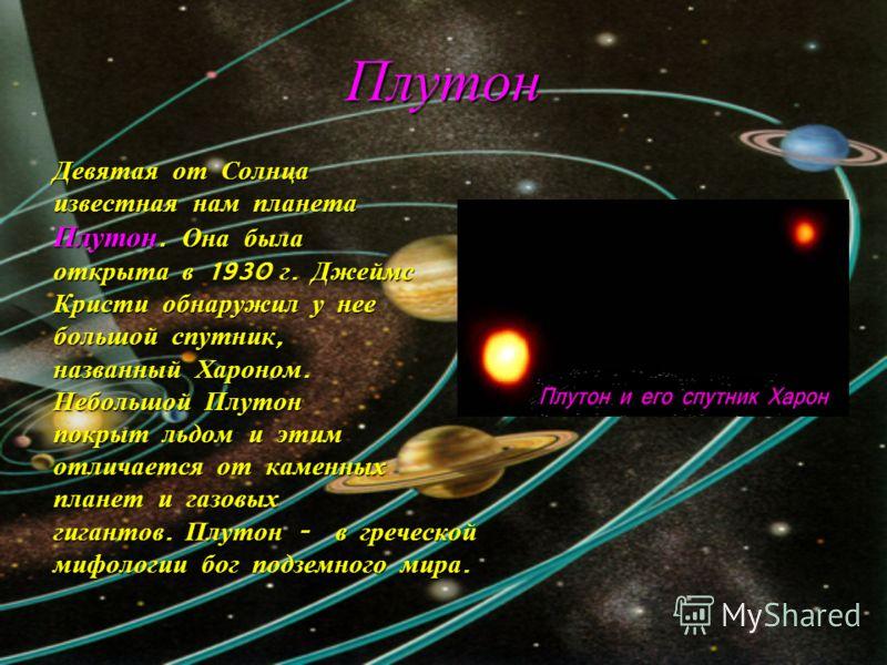 Плутон Девятая от Солнца известная нам планета Плутон. Она была открыта в 1930 г. Джеймс Кристи обнаружил у нее большой спутник, названный Хароном. Небольшой Плутон покрыт льдом и этим отличается от каменных планет и газовых гигантов. Плутон - в греч