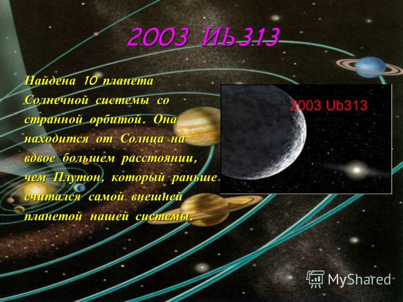2003 ИЬ 313 Найдена 10 планета Солнечной системы со странной орбитой. Она находится от Солнца на вдвое большем расстоянии, чем Плутон, который раньше считался самой внешней планетой нашей системы.