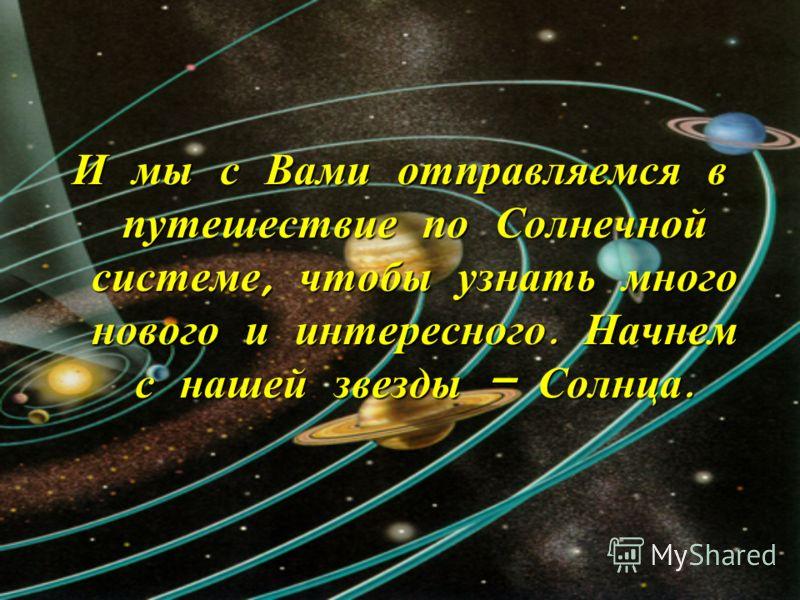 И мы с Вами отправляемся в путешествие по Солнечной системе, чтобы узнать много нового и интересного. Начнем с нашей звезды – Солнца.