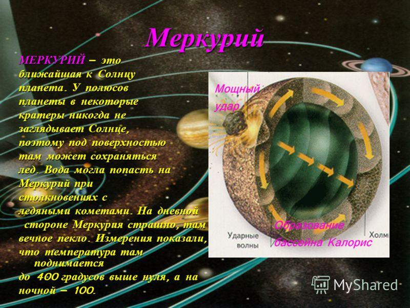 Меркурий МЕРКУРИЙ – это ближайшая к Солнцу планета. У полюсов планеты в некоторые кратеры никогда не заглядывает Солнце, поэтому под поверхностью там может сохраняться лед. Вода могла попасть на Меркурий при столкновениях с ледяными кометами. На днев